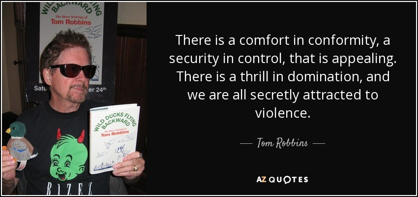 There is a comfort in conformity, a security in control, that is appealing. There is a thrill in domination, and we are all secretly attracted to violence. - Tom Robbins