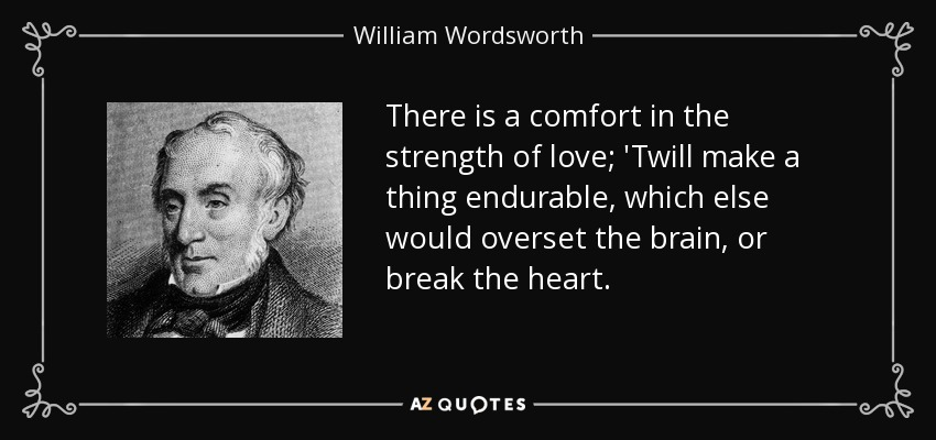 There is a comfort in the strength of love; 'Twill make a thing endurable, which else would overset the brain, or break the heart. - William Wordsworth