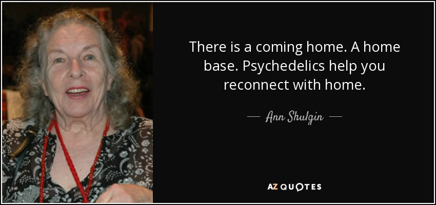 There is a coming home. A home base. Psychedelics help you reconnect with home. - Ann Shulgin