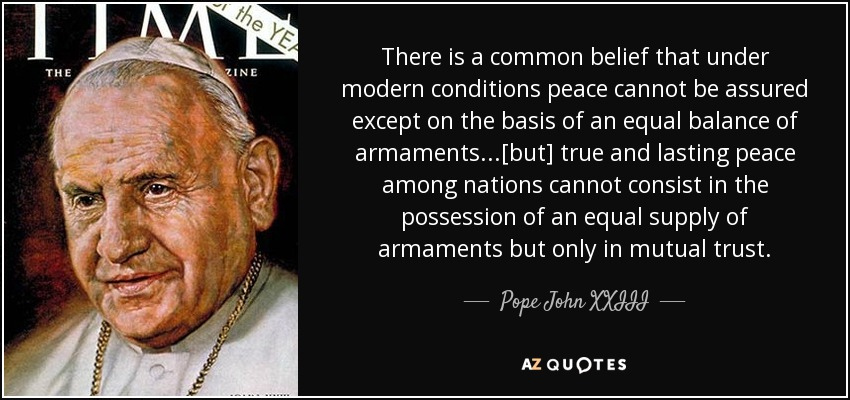 There is a common belief that under modern conditions peace cannot be assured except on the basis of an equal balance of armaments...[but] true and lasting peace among nations cannot consist in the possession of an equal supply of armaments but only in mutual trust. - Pope John XXIII