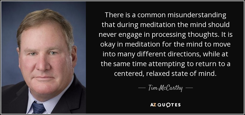There is a common misunderstanding that during meditation the mind should never engage in processing thoughts. It is okay in meditation for the mind to move into many different directions, while at the same time attempting to return to a centered, relaxed state of mind. - Tim McCarthy