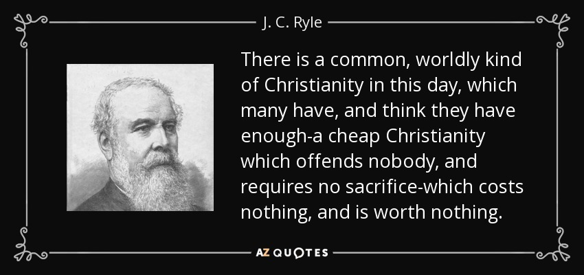 There is a common, worldly kind of Christianity in this day, which many have, and think they have enough-a cheap Christianity which offends nobody, and requires no sacrifice-which costs nothing, and is worth nothing. - J. C. Ryle