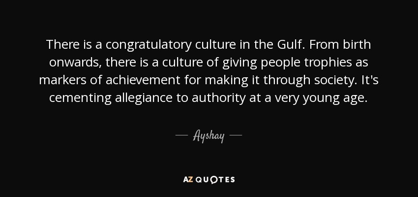 There is a congratulatory culture in the Gulf. From birth onwards, there is a culture of giving people trophies as markers of achievement for making it through society. It's cementing allegiance to authority at a very young age. - Ayshay