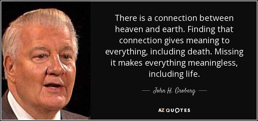 There is a connection between heaven and earth. Finding that connection gives meaning to everything, including death. Missing it makes everything meaningless, including life. - John H. Groberg