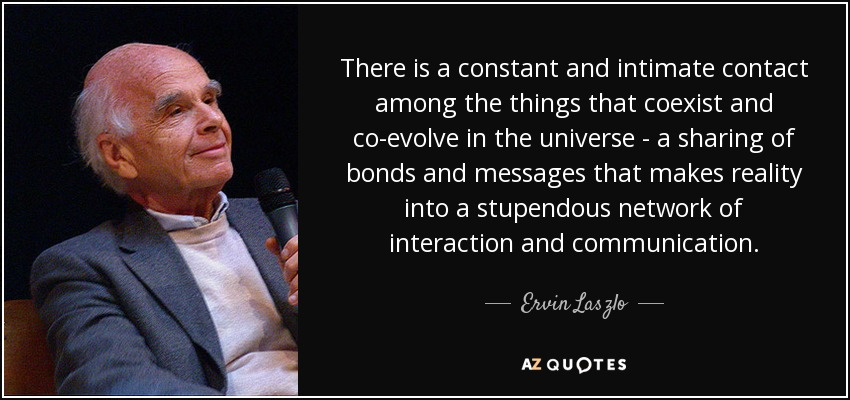There is a constant and intimate contact among the things that coexist and co-evolve in the universe - a sharing of bonds and messages that makes reality into a stupendous network of interaction and communication. - Ervin Laszlo