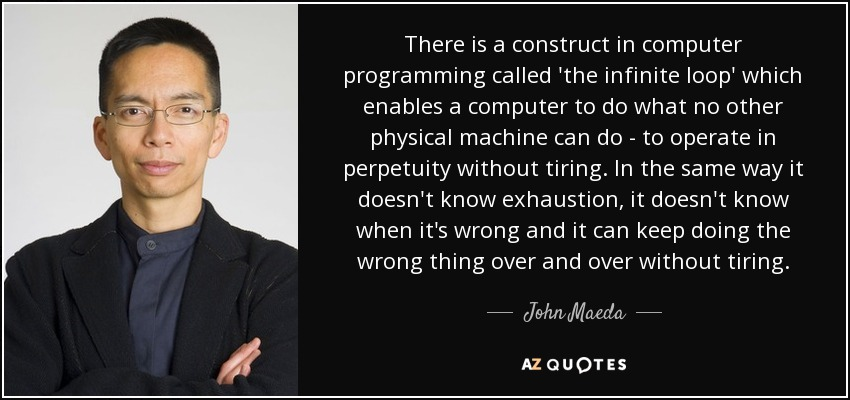 There is a construct in computer programming called 'the infinite loop' which enables a computer to do what no other physical machine can do - to operate in perpetuity without tiring. In the same way it doesn't know exhaustion, it doesn't know when it's wrong and it can keep doing the wrong thing over and over without tiring. - John Maeda