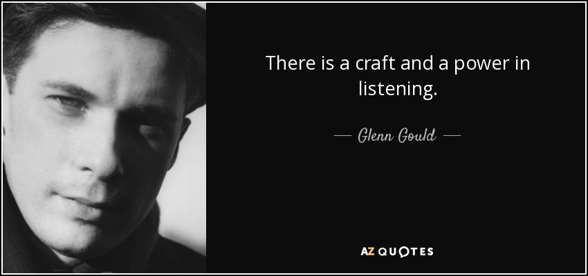 There is a craft and a power in listening. - Glenn Gould