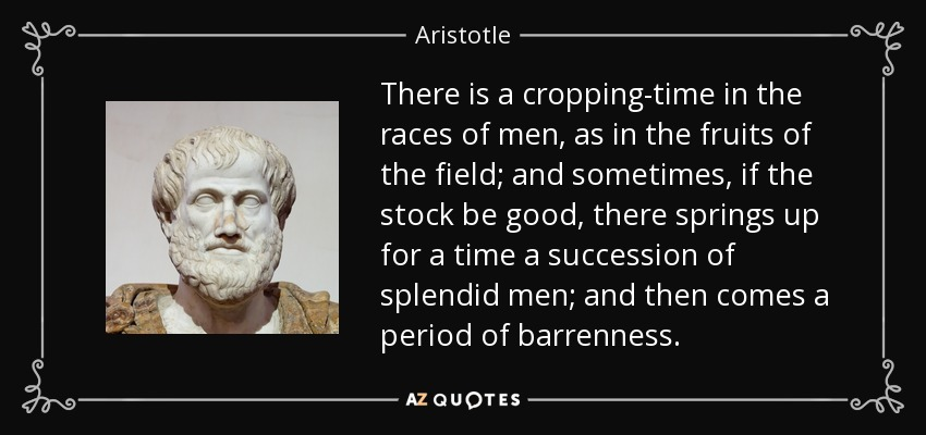 There is a cropping-time in the races of men, as in the fruits of the field; and sometimes, if the stock be good, there springs up for a time a succession of splendid men; and then comes a period of barrenness. - Aristotle
