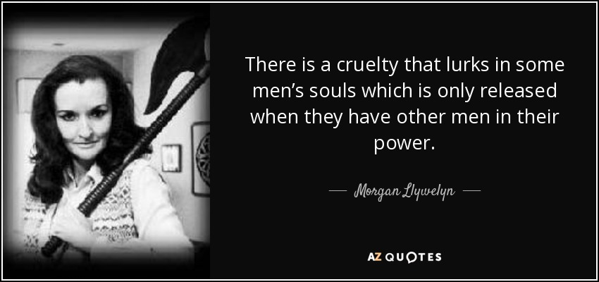 There is a cruelty that lurks in some men's souls which is only released when they have other men in their power. - Morgan Llywelyn
