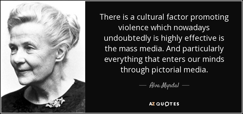 There is a cultural factor promoting violence which nowadays undoubtedly is highly effective is the mass media. And particularly everything that enters our minds through pictorial media. - Alva Myrdal