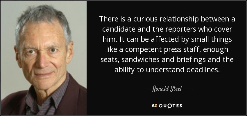 There is a curious relationship between a candidate and the reporters who cover him. It can be affected by small things like a competent press staff, enough seats, sandwiches and briefings and the ability to understand deadlines. - Ronald Steel