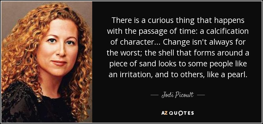 There is a curious thing that happens with the passage of time: a calcification of character... Change isn't always for the worst; the shell that forms around a piece of sand looks to some people like an irritation, and to others, like a pearl. - Jodi Picoult