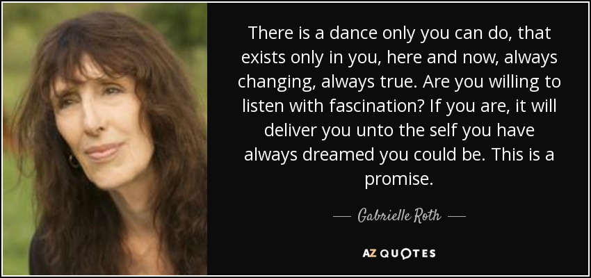 There is a dance only you can do, that exists only in you, here and now, always changing, always true. Are you willing to listen with fascination? If you are, it will deliver you unto the self you have always dreamed you could be. This is a promise. - Gabrielle Roth
