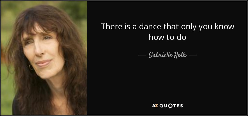 There is a dance that only you know how to do - Gabrielle Roth