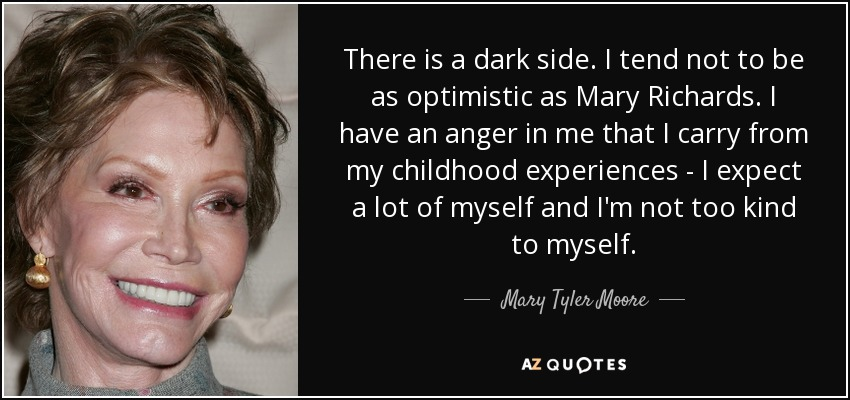 There is a dark side. I tend not to be as optimistic as Mary Richards. I have an anger in me that I carry from my childhood experiences - I expect a lot of myself and I'm not too kind to myself. - Mary Tyler Moore