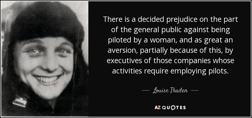 There is a decided prejudice on the part of the general public against being piloted by a woman, and as great an aversion, partially because of this, by executives of those companies whose activities require employing pilots. - Louise Thaden