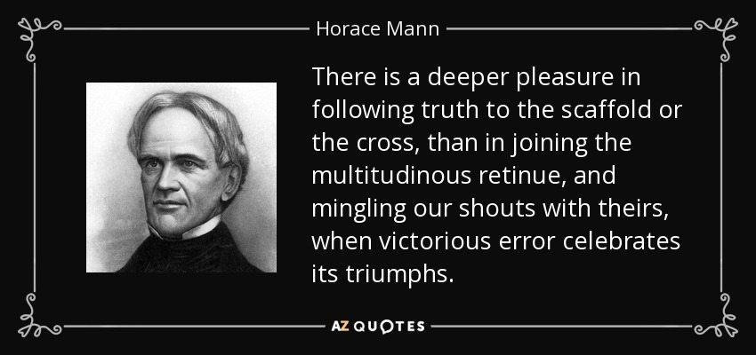 There is a deeper pleasure in following truth to the scaffold or the cross, than in joining the multitudinous retinue, and mingling our shouts with theirs, when victorious error celebrates its triumphs. - Horace Mann