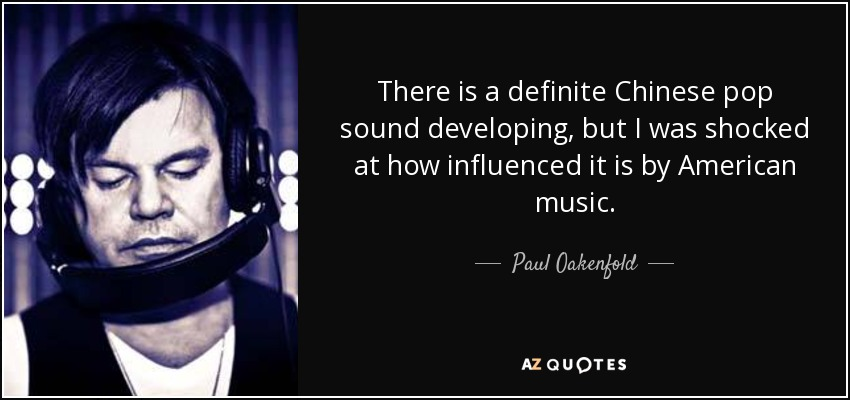 There is a definite Chinese pop sound developing, but I was shocked at how influenced it is by American music. - Paul Oakenfold