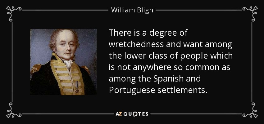 There is a degree of wretchedness and want among the lower class of people which is not anywhere so common as among the Spanish and Portuguese settlements. - William Bligh
