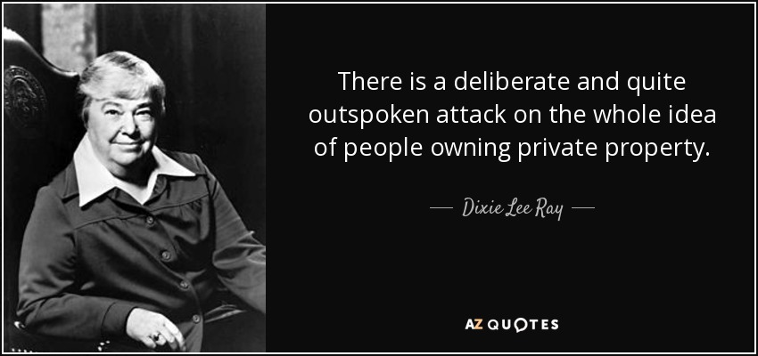There is a deliberate and quite outspoken attack on the whole idea of people owning private property. - Dixie Lee Ray