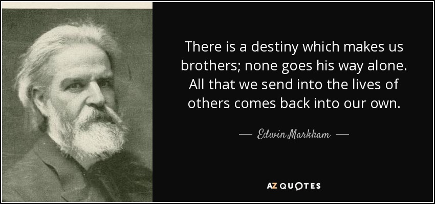 There is a destiny which makes us brothers; none goes his way alone. All that we send into the lives of others comes back into our own. - Edwin Markham