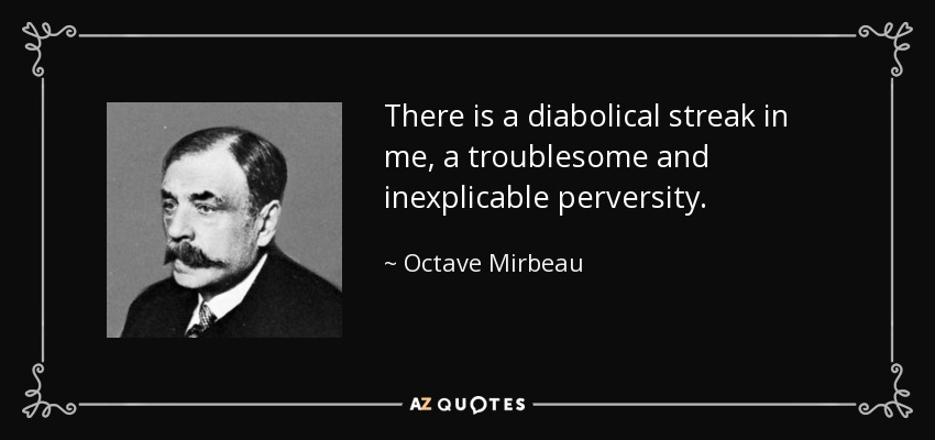 There is a diabolical streak in me, a troublesome and inexplicable perversity. - Octave Mirbeau
