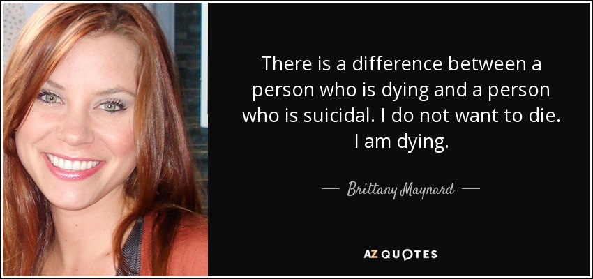 There is a difference between a person who is dying and a person who is suicidal. I do not want to die. I am dying. - Brittany Maynard