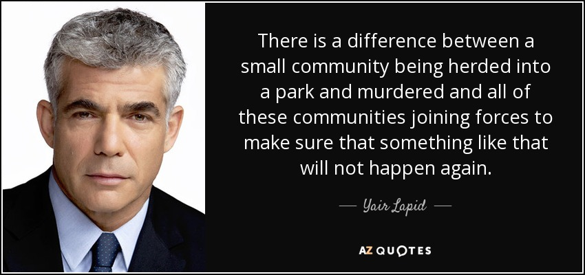 There is a difference between a small community being herded into a park and murdered and all of these communities joining forces to make sure that something like that will not happen again. - Yair Lapid