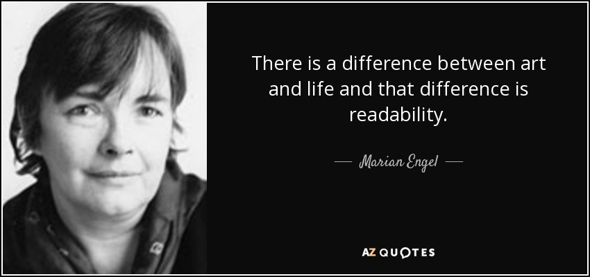 There is a difference between art and life and that difference is readability. - Marian Engel