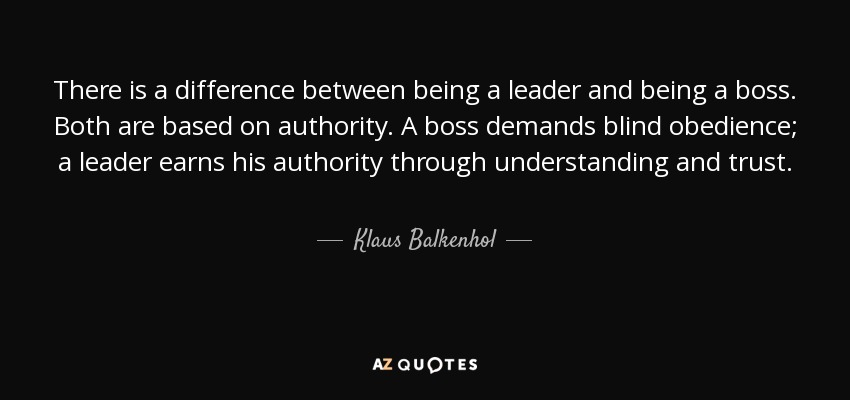 There is a difference between being a leader and being a boss. Both are based on authority. A boss demands blind obedience; a leader earns his authority through understanding and trust. - Klaus Balkenhol