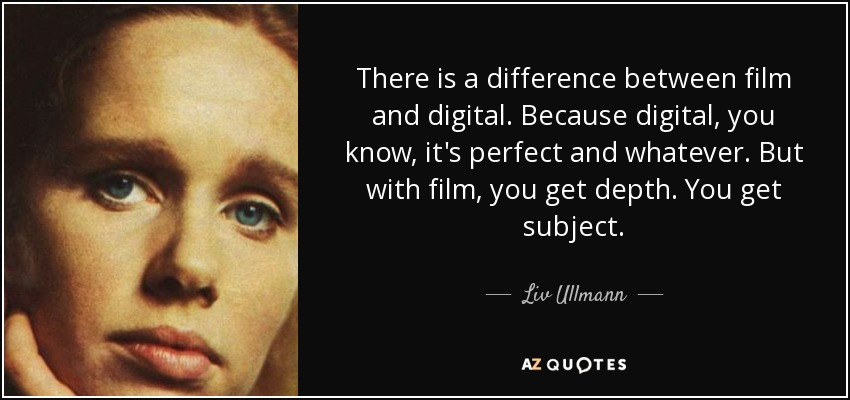 There is a difference between film and digital. Because digital, you know, it's perfect and whatever. But with film, you get depth. You get subject. - Liv Ullmann