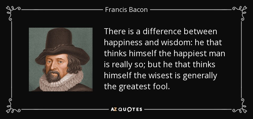 There is a difference between happiness and wisdom: he that thinks himself the happiest man is really so; but he that thinks himself the wisest is generally the greatest fool. - Francis Bacon