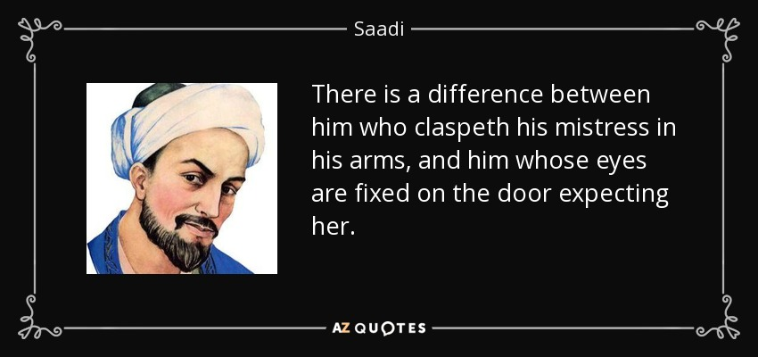 There is a difference between him who claspeth his mistress in his arms, and him whose eyes are fixed on the door expecting her. - Saadi