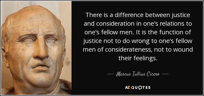 There is a difference between justice and consideration in one's relations to one's fellow men. It is the function of justice not to do wrong to one's fellow men of considerateness, not to wound their feelings. - Marcus Tullius Cicero