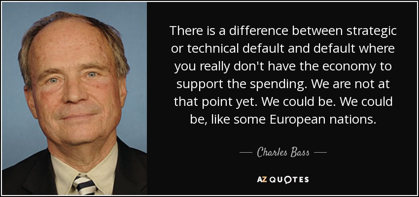 There is a difference between strategic or technical default and default where you really don't have the economy to support the spending. We are not at that point yet. We could be. We could be, like some European nations. - Charles Bass