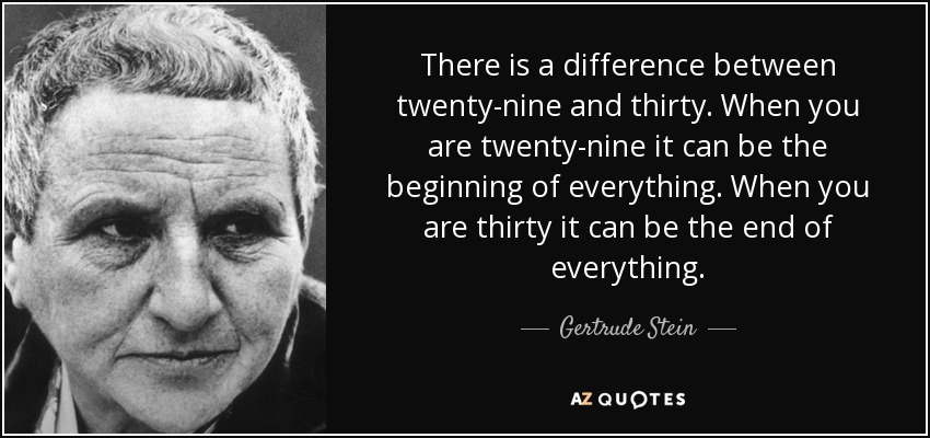 There is a difference between twenty-nine and thirty. When you are twenty-nine it can be the beginning of everything. When you are thirty it can be the end of everything. - Gertrude Stein