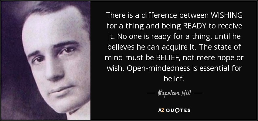 There is a difference between WISHING for a thing and being READY to receive it. No one is ready for a thing, until he believes he can acquire it. The state of mind must be BELIEF, not mere hope or wish. Open-mindedness is essential for belief. - Napoleon Hill