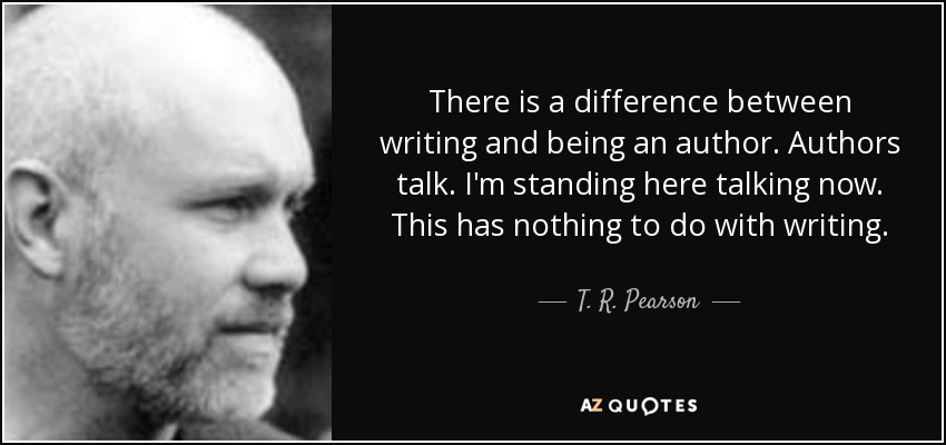 There is a difference between writing and being an author. Authors talk. I'm standing here talking now. This has nothing to do with writing. - T. R. Pearson
