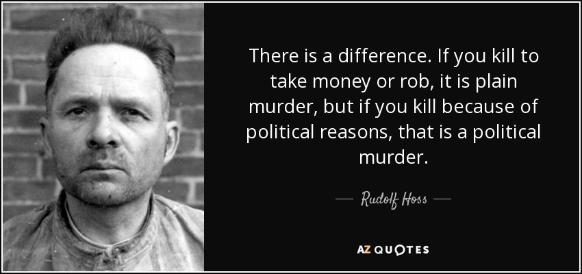 There is a difference. If you kill to take money or rob, it is plain murder, but if you kill because of political reasons, that is a political murder. - Rudolf Hoss