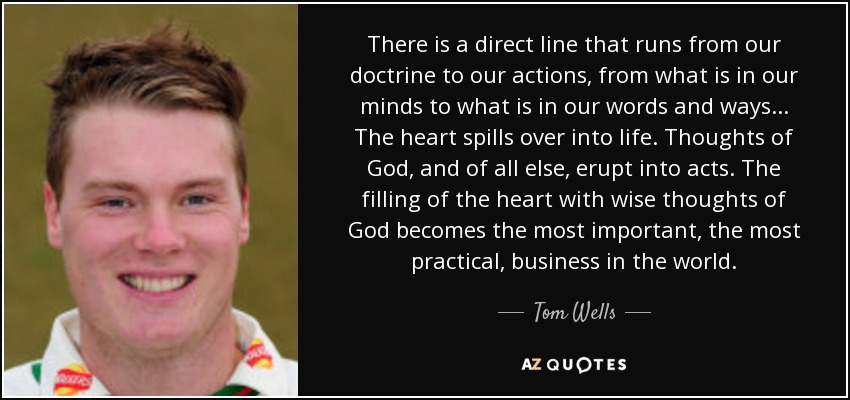 There is a direct line that runs from our doctrine to our actions, from what is in our minds to what is in our words and ways... The heart spills over into life. Thoughts of God, and of all else, erupt into acts. The filling of the heart with wise thoughts of God becomes the most important, the most practical, business in the world. - Tom Wells