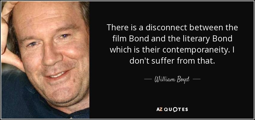 There is a disconnect between the film Bond and the literary Bond which is their contemporaneity. I don't suffer from that. - William Boyd
