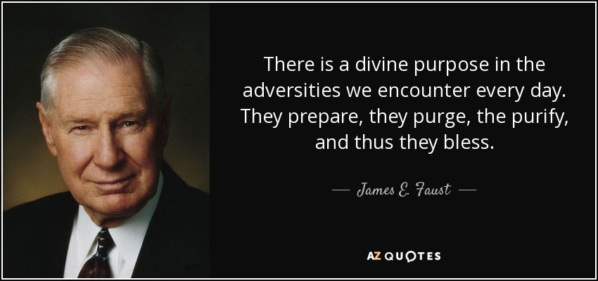 There is a divine purpose in the adversities we encounter every day. They prepare, they purge, the purify, and thus they bless. - James E. Faust
