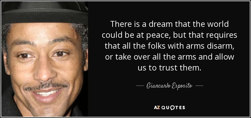 There is a dream that the world could be at peace, but that requires that all the folks with arms disarm, or take over all the arms and allow us to trust them. - Giancarlo Esposito