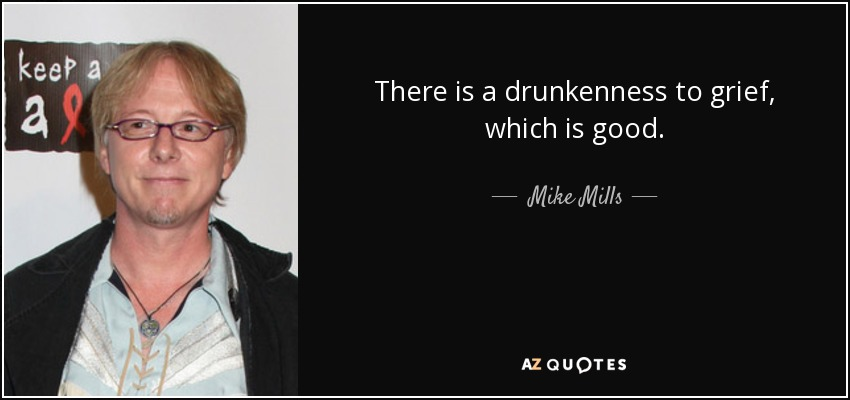 There is a drunkenness to grief, which is good. - Mike Mills