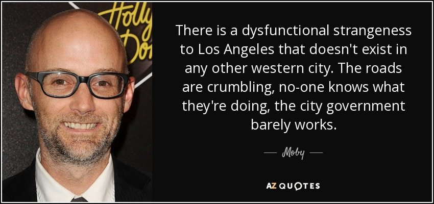 There is a dysfunctional strangeness to Los Angeles that doesn't exist in any other western city. The roads are crumbling, no-one knows what they're doing, the city government barely works. - Moby