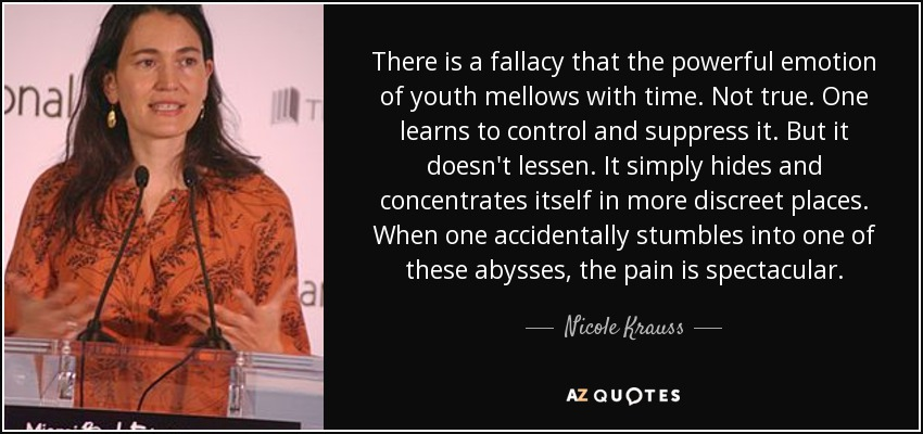 There is a fallacy that the powerful emotion of youth mellows with time. Not true. One learns to control and suppress it. But it doesn't lessen. It simply hides and concentrates itself in more discreet places. When one accidentally stumbles into one of these abysses, the pain is spectacular. - Nicole Krauss