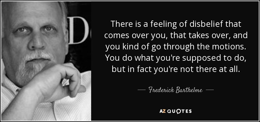 There is a feeling of disbelief that comes over you, that takes over, and you kind of go through the motions. You do what you're supposed to do, but in fact you're not there at all. - Frederick Barthelme