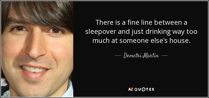 There is a fine line between a sleepover and just drinking way too much at someone else's house. - Demetri Martin