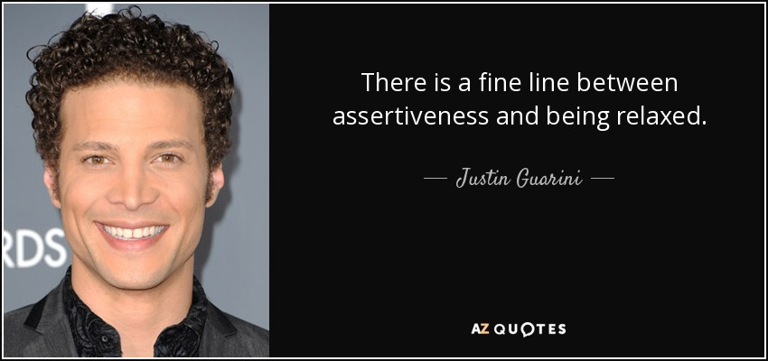 There is a fine line between assertiveness and being relaxed. - Justin Guarini