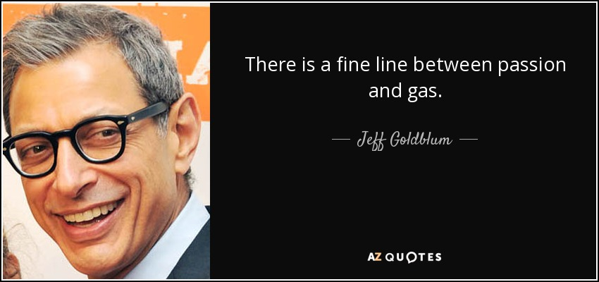 There is a fine line between passion and gas. - Jeff Goldblum